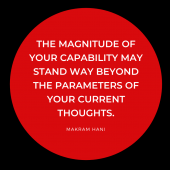 The magnitude of your capability may stand way beyond the parameters of your current thoughts.